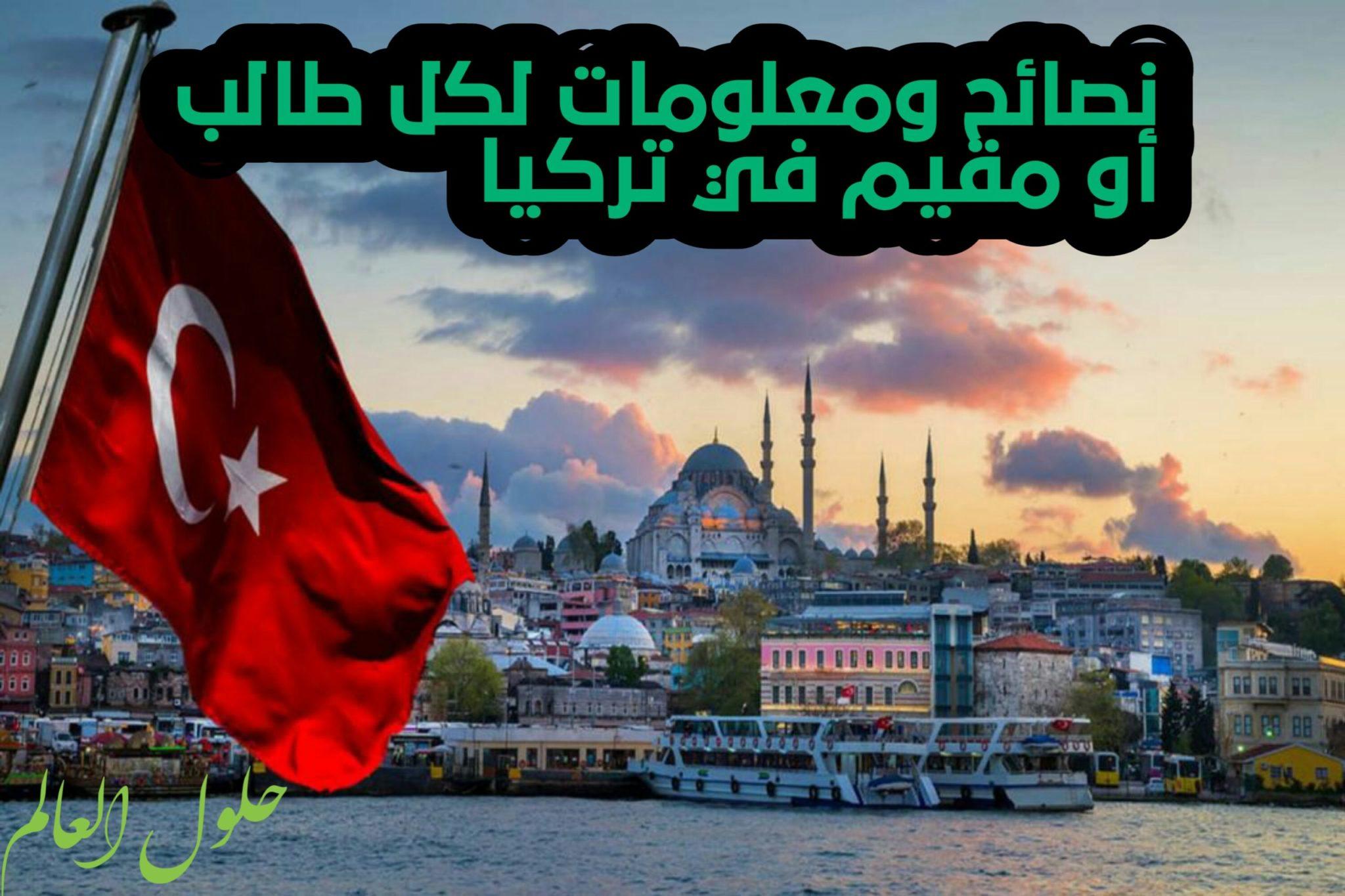 نصائح ومعلومات لكل طالب أو مقيم عربي في تركيا او ينوي القدوم